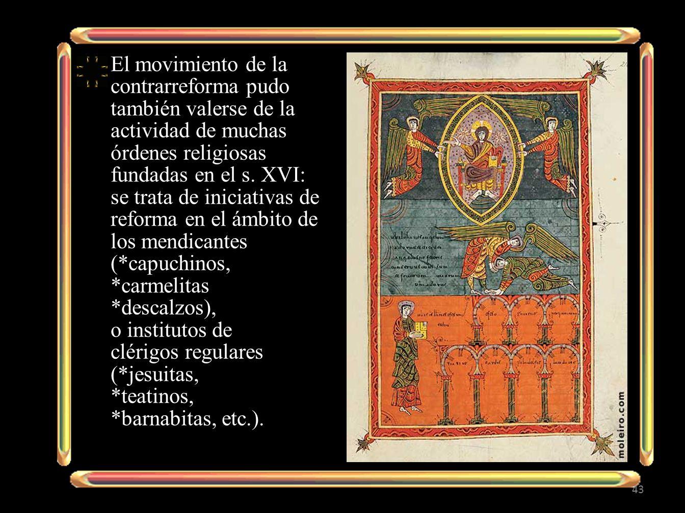 El movimiento de la contrarreforma pudo también valerse de la actividad de muchas órdenes religiosas fundadas en el s. XVI: se trata de iniciativas de