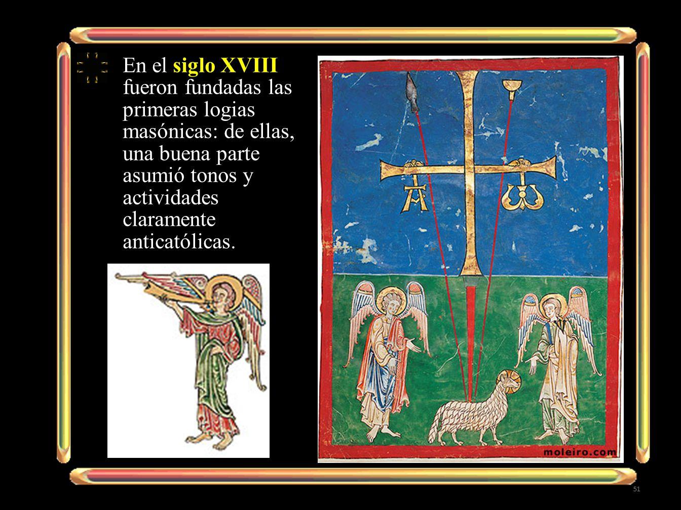 En el siglo XVIII fueron fundadas las primeras logias masónicas: de ellas, una buena parte asumió tonos y actividades claramente anticatólicas. 51