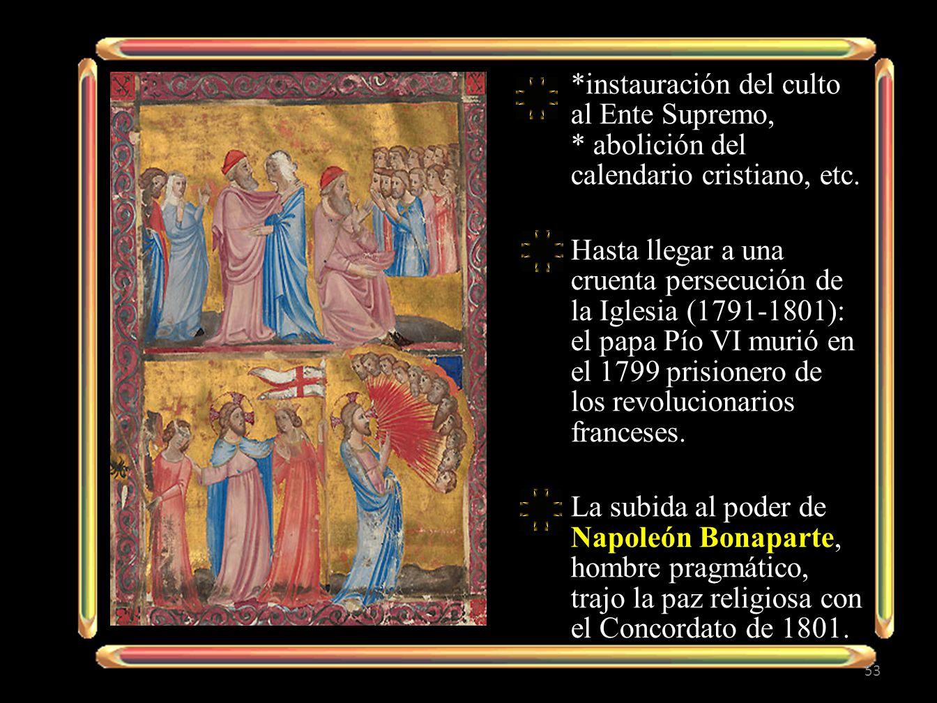 *instauración del culto al Ente Supremo, * abolición del calendario cristiano, etc. Hasta llegar a una cruenta persecución de la Iglesia (1791-1801):