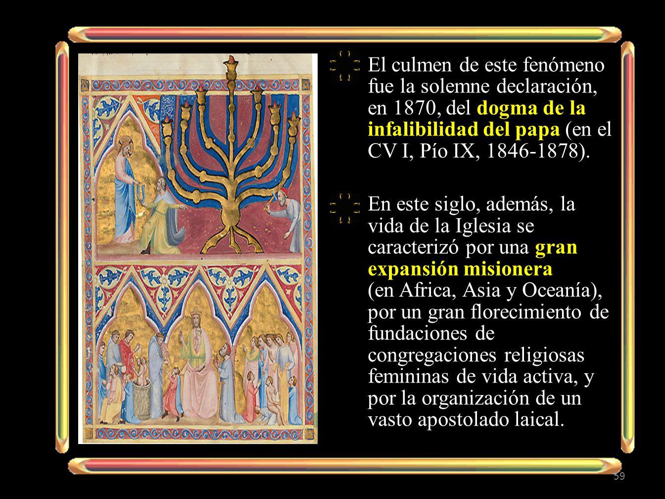El culmen de este fenómeno fue la solemne declaración, en 1870, del dogma de la infalibilidad del papa (en el CV I, Pío IX, 1846-1878). En este siglo,