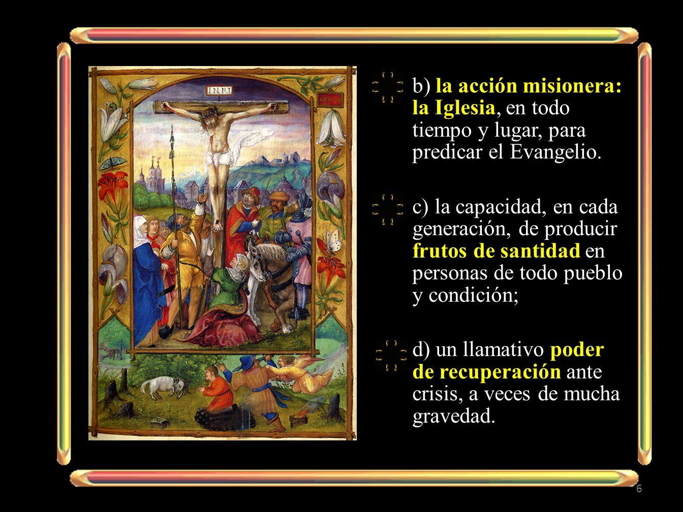 b) la acción misionera: la Iglesia, en todo tiempo y lugar, para predicar el Evangelio. c) la capacidad, en cada generación, de producir frutos de san