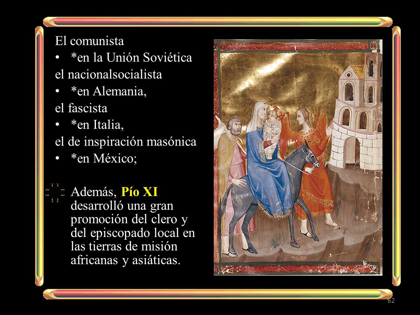 El comunista *en la Unión Soviética el nacionalsocialista *en Alemania, el fascista *en Italia, el de inspiración masónica *en México; Además, Pío XI