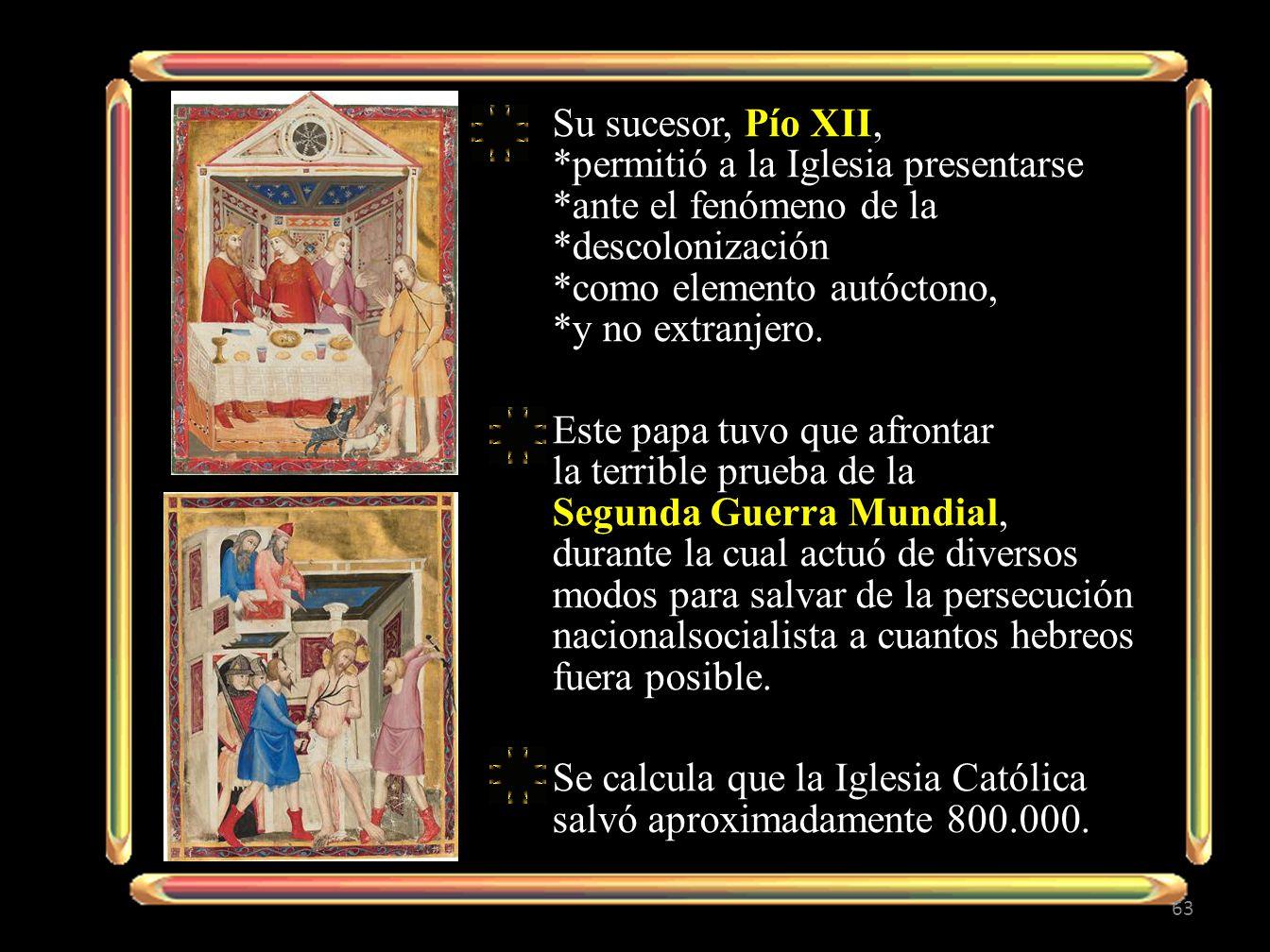Su sucesor, Pío XII, *permitió a la Iglesia presentarse *ante el fenómeno de la *descolonización *como elemento autóctono, *y no extranjero. Este papa