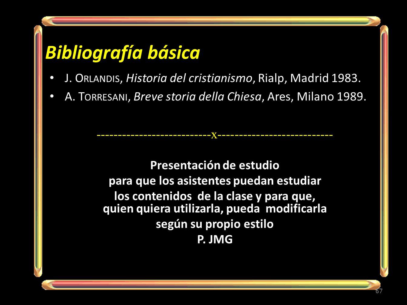 Bibliografía básica J. O RLANDIS, Historia del cristianismo, Rialp, Madrid 1983. A. T ORRESANI, Breve storia della Chiesa, Ares, Milano 1989. --------
