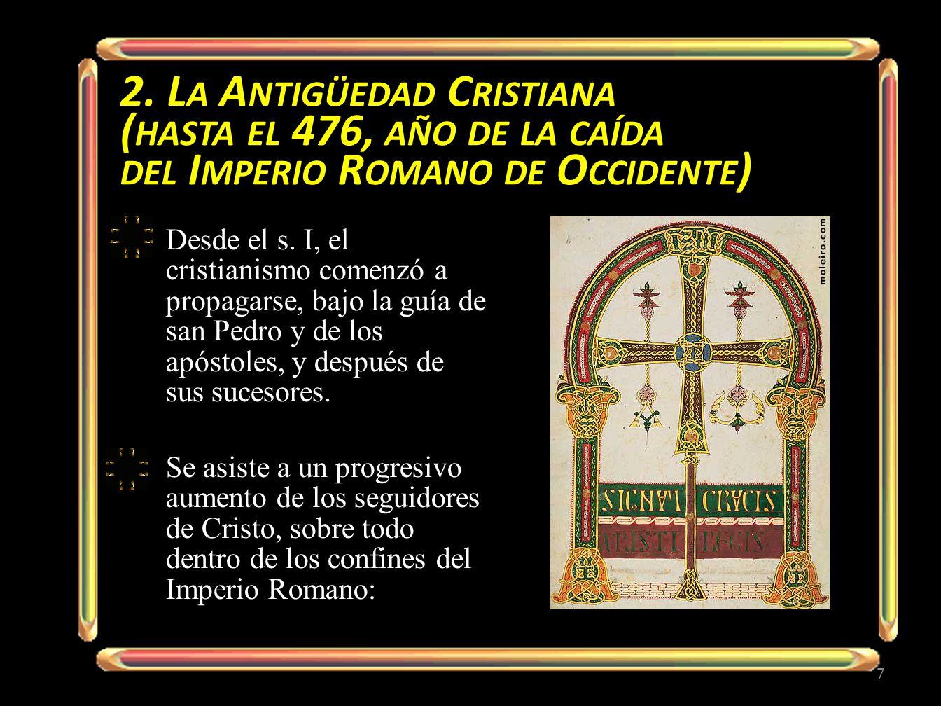 2. L A A NTIGÜEDAD C RISTIANA ( HASTA EL 476, AÑO DE LA CAÍDA DEL I MPERIO R OMANO DE O CCIDENTE ) Desde el s. I, el cristianismo comenzó a propagarse