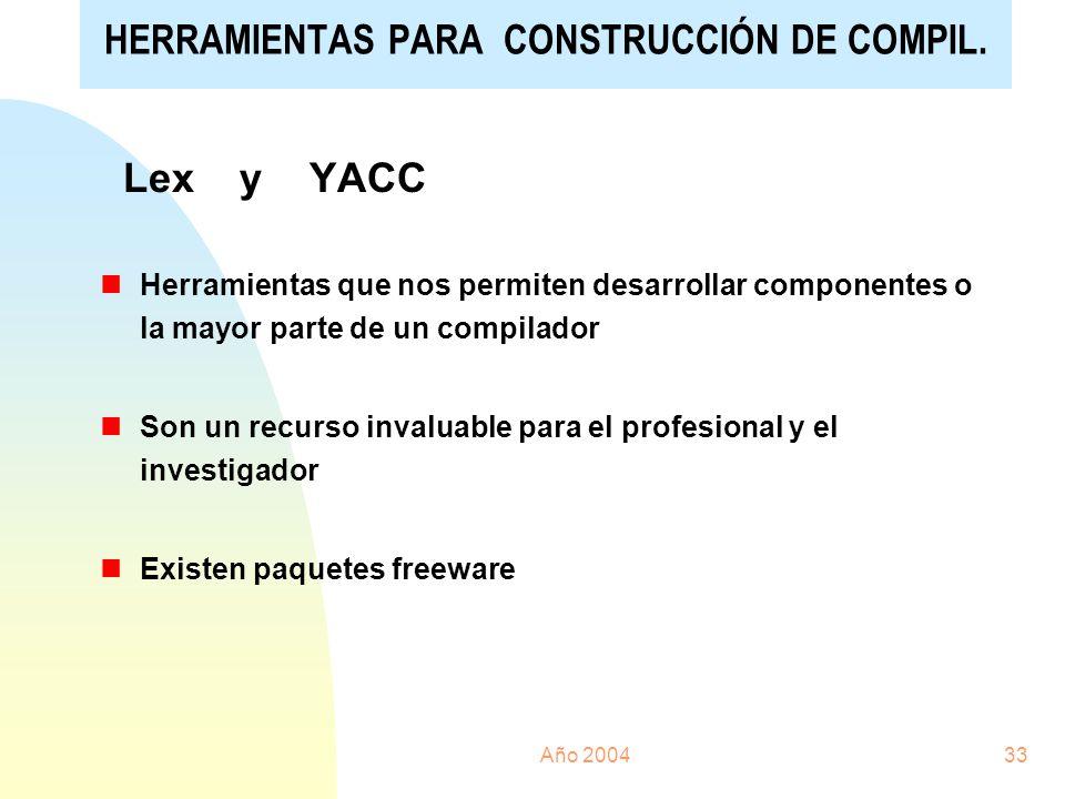 Año 200433 Lex y YACC nHerramientas que nos permiten desarrollar componentes o la mayor parte de un compilador nSon un recurso invaluable para el prof