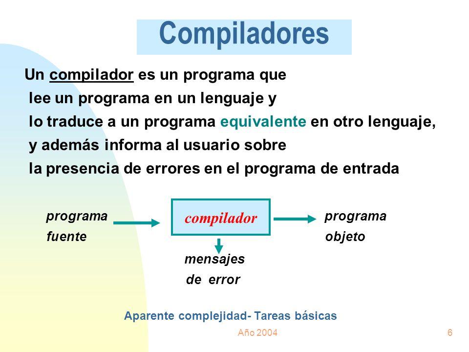 Año 20046 Compiladores Un compilador es un programa que lee un programa en un lenguaje y lo traduce a un programa equivalente en otro lenguaje, y adem