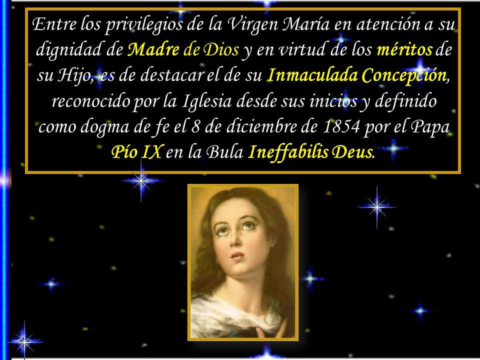 Entre los privilegios de la Virgen María en atención a su dignidad de Madre de Dios y en virtud de los méritos de su Hijo, es de destacar el de su Inmaculada Concepción, reconocido por la Iglesia desde sus inicios y definido como dogma de fe el 8 de diciembre de 1854 por el Papa Pío IX en la Bula Ineffabilis Deus.