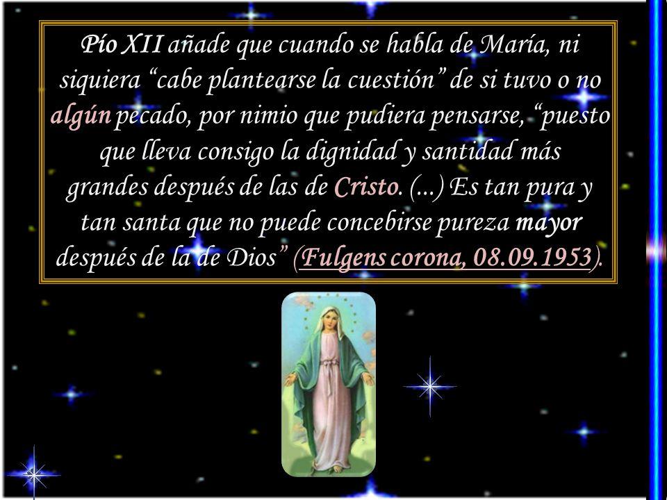 Pío XII añade que cuando se habla de María, ni siquiera cabe plantearse la cuestión de si tuvo o no algún pecado, por nimio que pudiera pensarse, puesto que lleva consigo la dignidad y santidad más grandes después de las de Cristo.