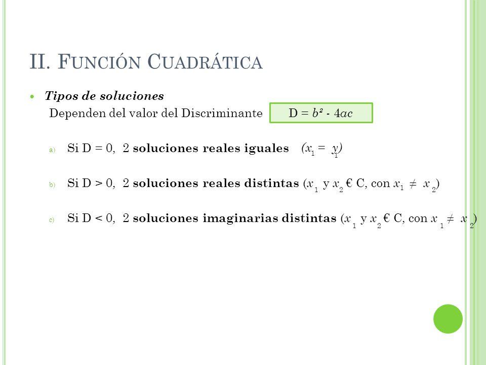 II. F UNCIÓN C UADRÁTICA Tipos de soluciones Dependen del valor del Discriminante a) Si D = 0, 2 soluciones reales iguales b) Si D > 0, 2 soluciones r