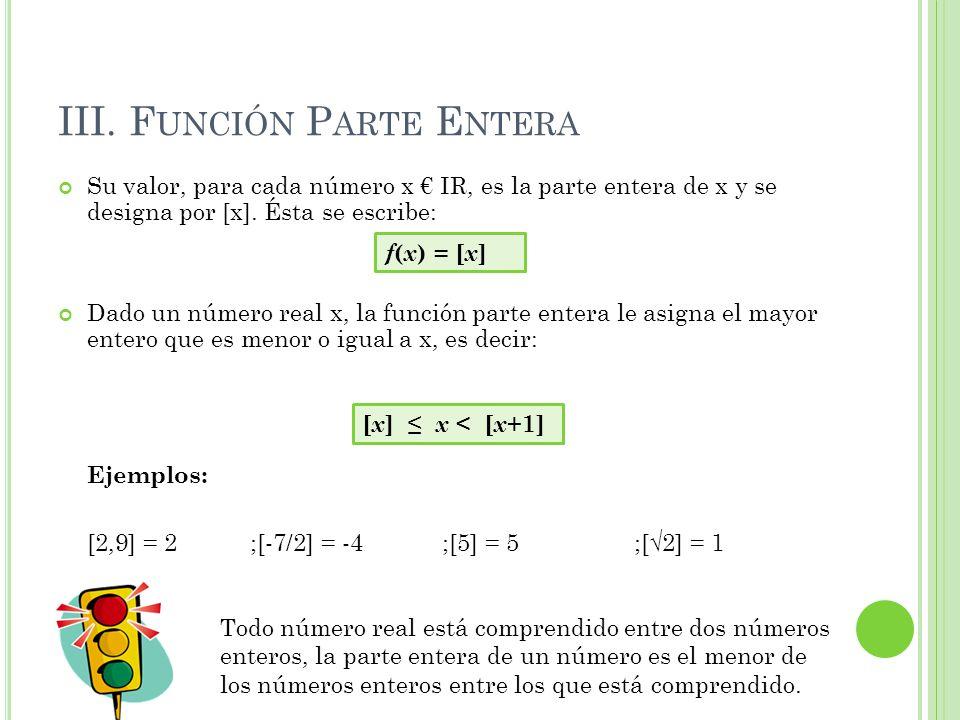 III. F UNCIÓN P ARTE E NTERA Su valor, para cada número x IR, es la parte entera de x y se designa por [x]. Ésta se escribe: Dado un número real x, la