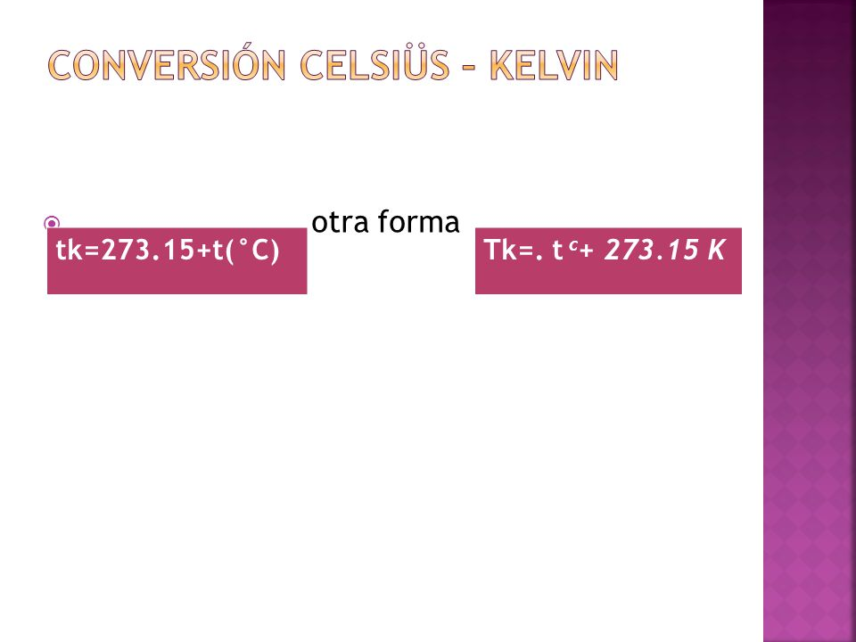 otra forma tk=273.15+t(°C)Tk=. t c + 273.15 K