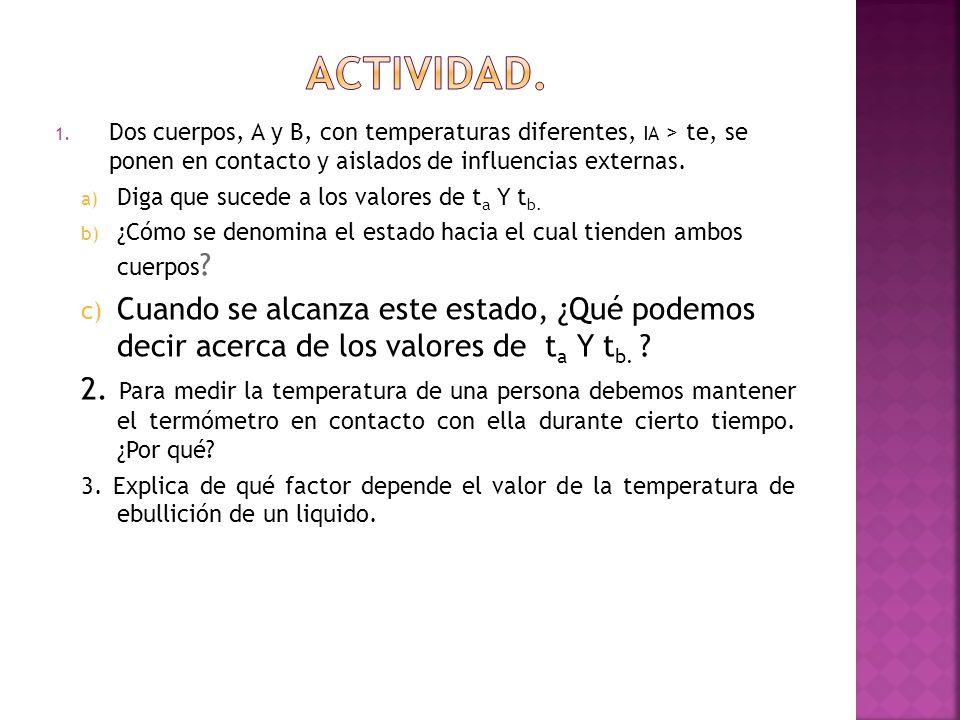 1. Dos cuerpos, A y B, con temperaturas diferentes, IA > te, se ponen en contacto y aislados de influencias externas. a) Diga que sucede a los valores