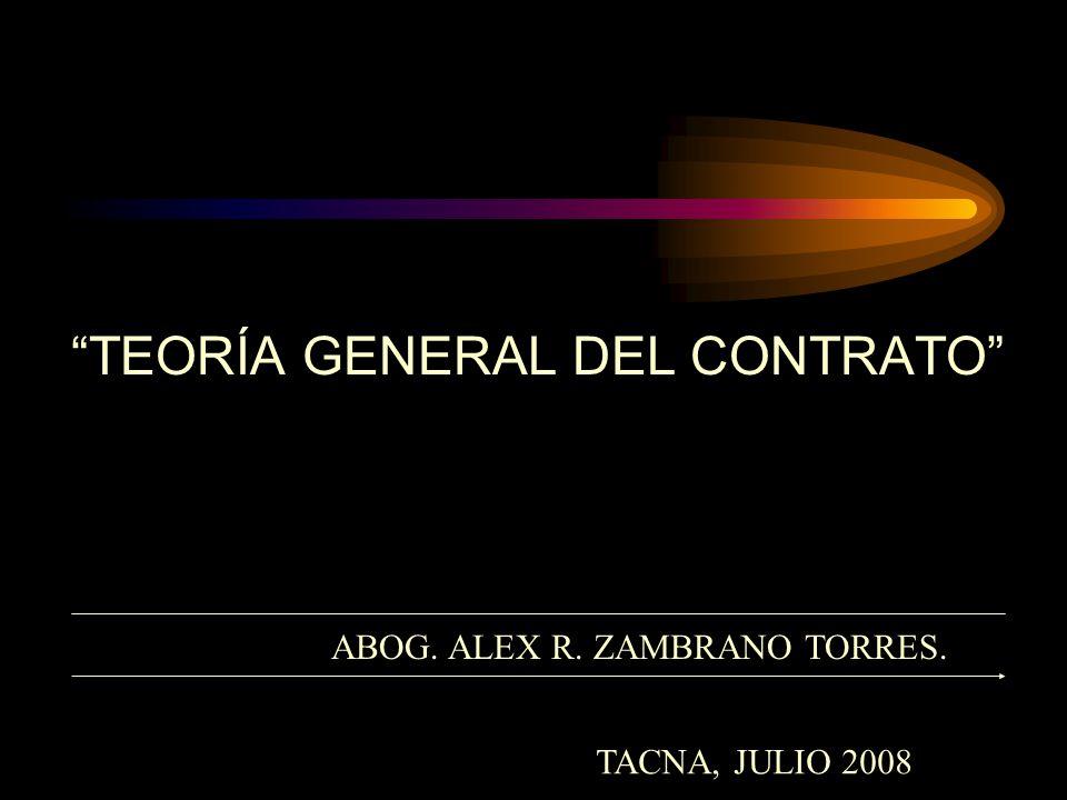 TEORÍA GENERAL DEL CONTRATO ABOG. ALEX R. ZAMBRANO TORRES. TACNA, JULIO 2008