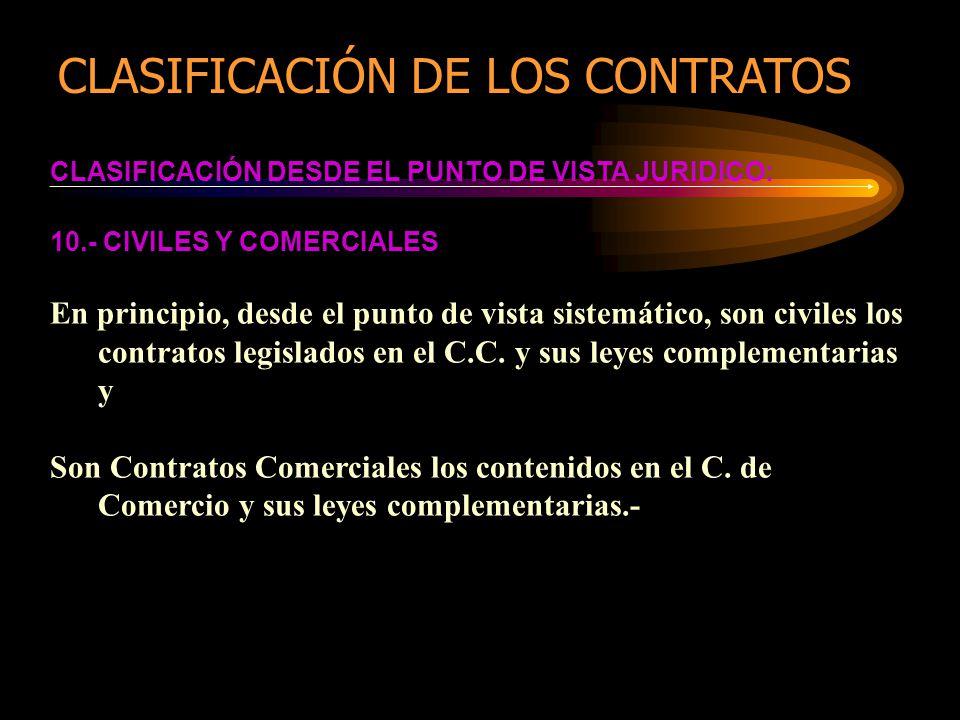 CLASIFICACIÓN DESDE EL PUNTO DE VISTA JURIDICO: 10.- CIVILES Y COMERCIALES En principio, desde el punto de vista sistemático, son civiles los contratos legislados en el C.C.