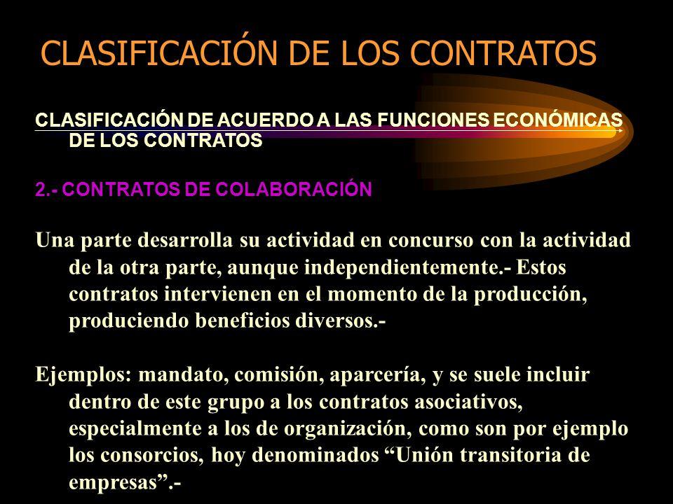 CLASIFICACIÓN DE ACUERDO A LAS FUNCIONES ECONÓMICAS DE LOS CONTRATOS 2.- CONTRATOS DE COLABORACIÓN Una parte desarrolla su actividad en concurso con la actividad de la otra parte, aunque independientemente.- Estos contratos intervienen en el momento de la producción, produciendo beneficios diversos.- Ejemplos: mandato, comisión, aparcería, y se suele incluir dentro de este grupo a los contratos asociativos, especialmente a los de organización, como son por ejemplo los consorcios, hoy denominados Unión transitoria de empresas.- CLASIFICACIÓN DE LOS CONTRATOS