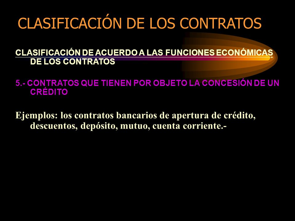 CLASIFICACIÓN DE ACUERDO A LAS FUNCIONES ECONÓMICAS DE LOS CONTRATOS 5.- CONTRATOS QUE TIENEN POR OBJETO LA CONCESIÓN DE UN CRÉDITO Ejemplos: los contratos bancarios de apertura de crédito, descuentos, depósito, mutuo, cuenta corriente.- CLASIFICACIÓN DE LOS CONTRATOS