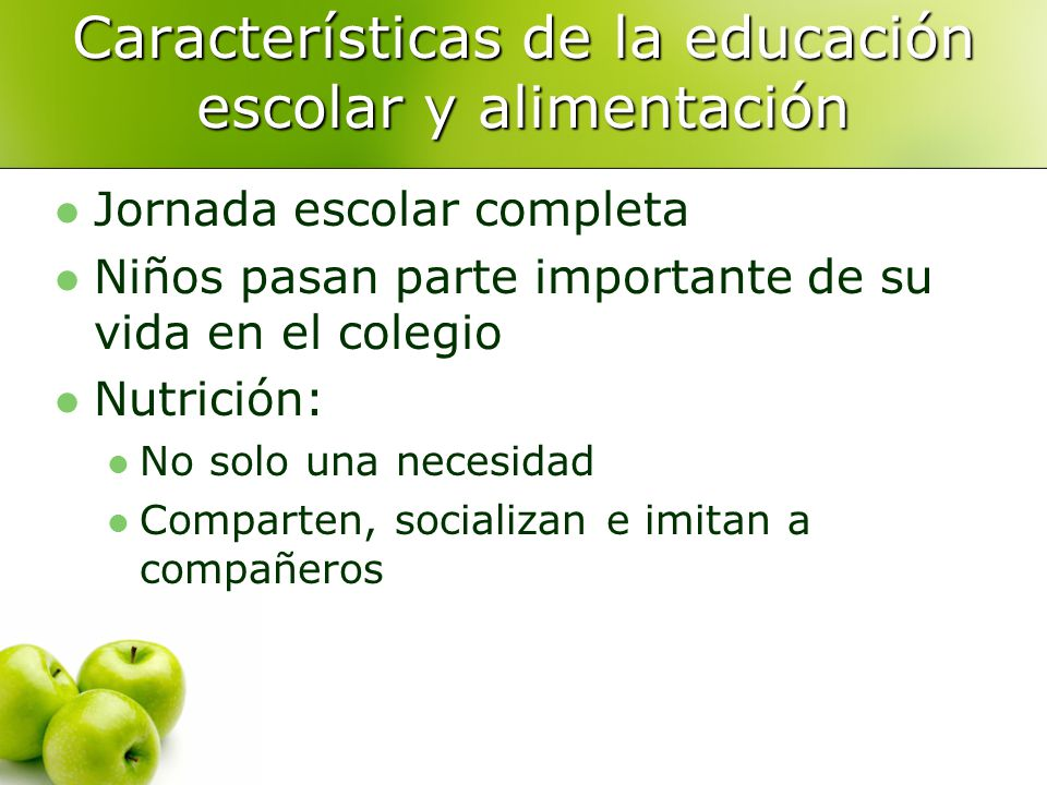 Características de la educación escolar y alimentación Jornada escolar completa Niños pasan parte importante de su vida en el colegio Nutrición: No solo una necesidad Comparten, socializan e imitan a compañeros