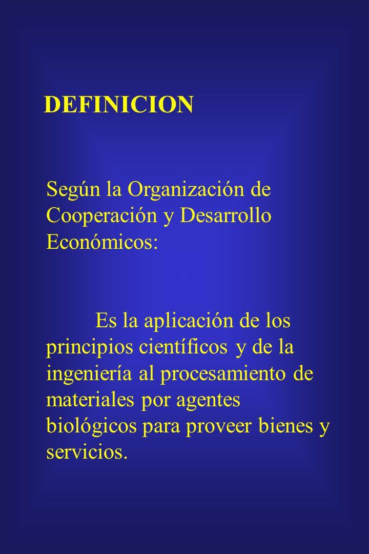 DEFINICION Según la Organización de Cooperación y Desarrollo Económicos: Es la aplicación de los principios científicos y de la ingeniería al procesamiento de materiales por agentes biológicos para proveer bienes y servicios.