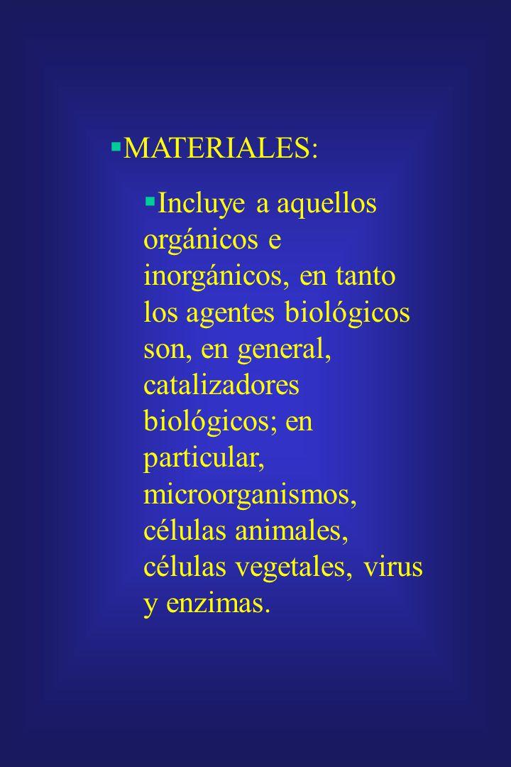 MATERIALES: Incluye a aquellos orgánicos e inorgánicos, en tanto los agentes biológicos son, en general, catalizadores biológicos; en particular, microorganismos, células animales, células vegetales, virus y enzimas.