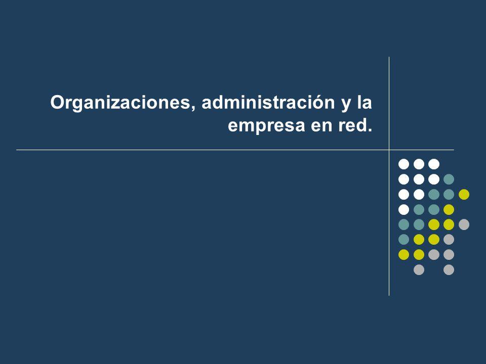Organizaciones, administración y la empresa en red.