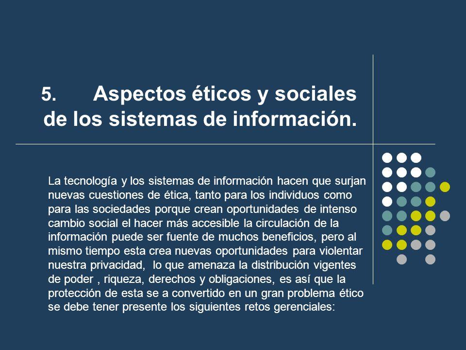 5. Aspectos éticos y sociales de los sistemas de información. La tecnología y los sistemas de información hacen que surjan nuevas cuestiones de ética,