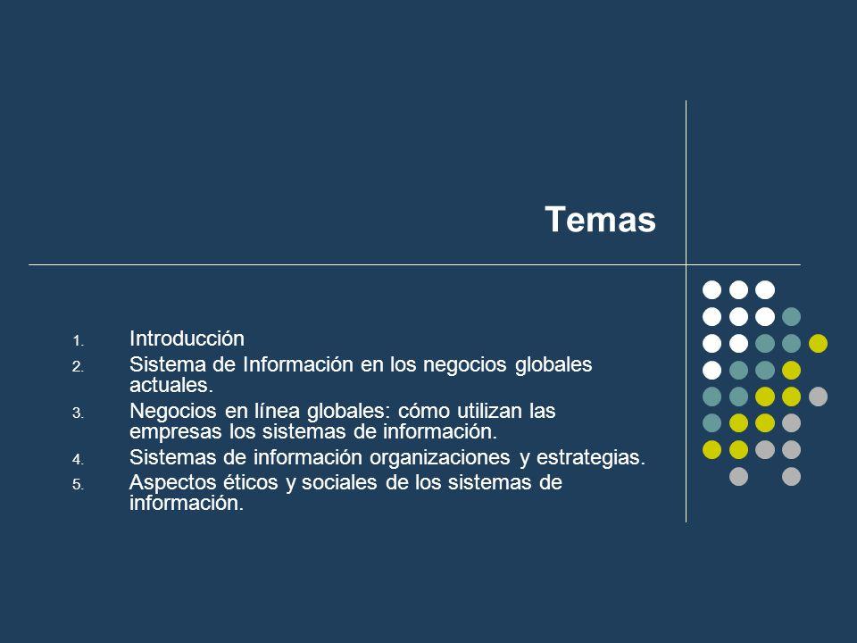 Temas 1. Introducción 2. Sistema de Información en los negocios globales actuales. 3. Negocios en línea globales: cómo utilizan las empresas los siste