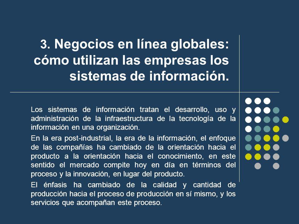 3. Negocios en línea globales: cómo utilizan las empresas los sistemas de información. Los sistemas de información tratan el desarrollo, uso y adminis