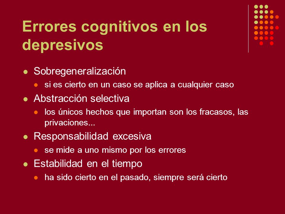 Errores cognitivos en los depresivos Sobregeneralización si es cierto en un caso se aplica a cualquier caso Abstracción selectiva los únicos hechos que importan son los fracasos, las privaciones...