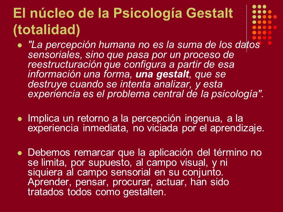 El núcleo de la Psicología Gestalt (totalidad) La percepción humana no es la suma de los datos sensoriales, sino que pasa por un proceso de reestructuración que configura a partir de esa información una forma, una gestalt, que se destruye cuando se intenta analizar, y esta experiencia es el problema central de la psicología .