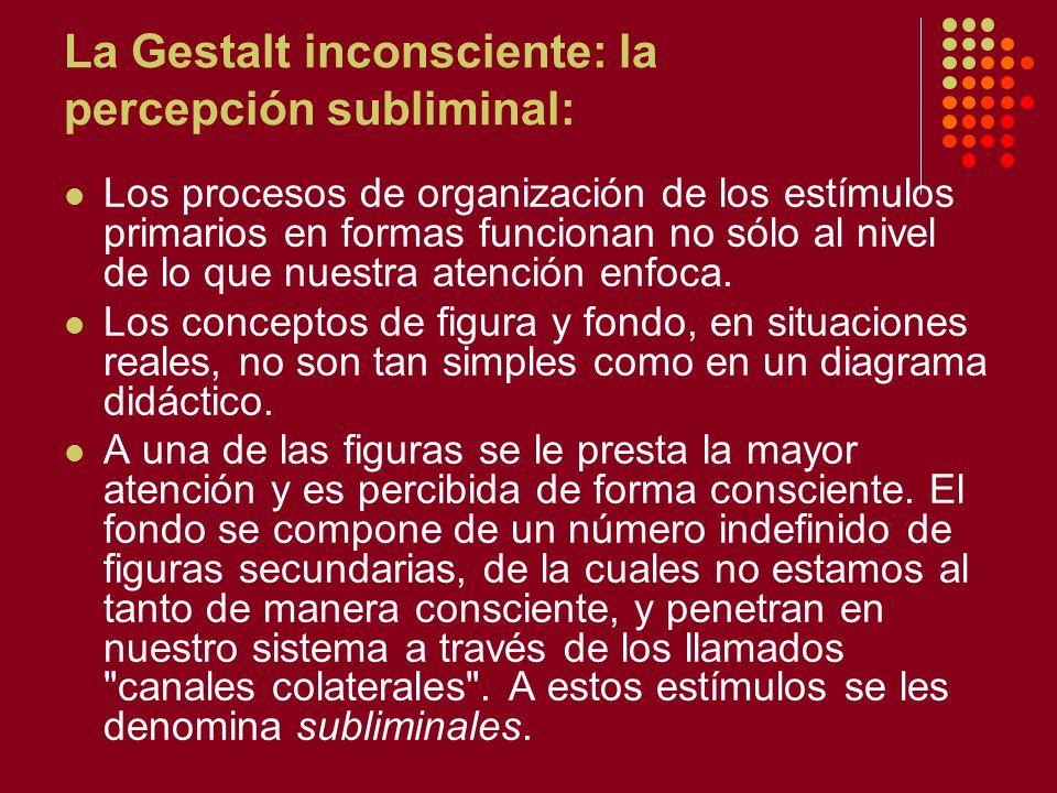 La Gestalt inconsciente: la percepción subliminal: Los procesos de organización de los estímulos primarios en formas funcionan no sólo al nivel de lo que nuestra atención enfoca.
