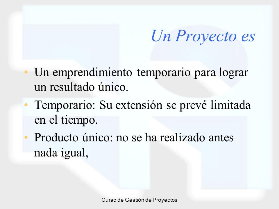 Curso de Gestión de Proyectos Un Proyecto es Un emprendimiento temporario para lograr un resultado único. Temporario: Su extensión se prevé limitada e