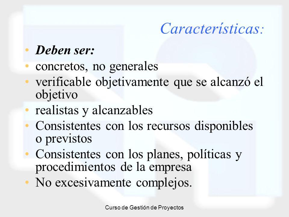 Curso de Gestión de Proyectos Características : Deben ser: concretos, no generales verificable objetivamente que se alcanzó el objetivo realistas y al