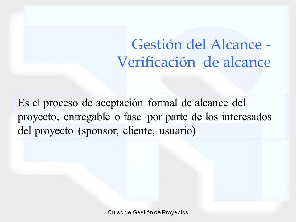 Curso de Gestión de Proyectos Gestión del Alcance - Verificación de alcance Es el proceso de aceptación formal de alcance del proyecto, entregable o f