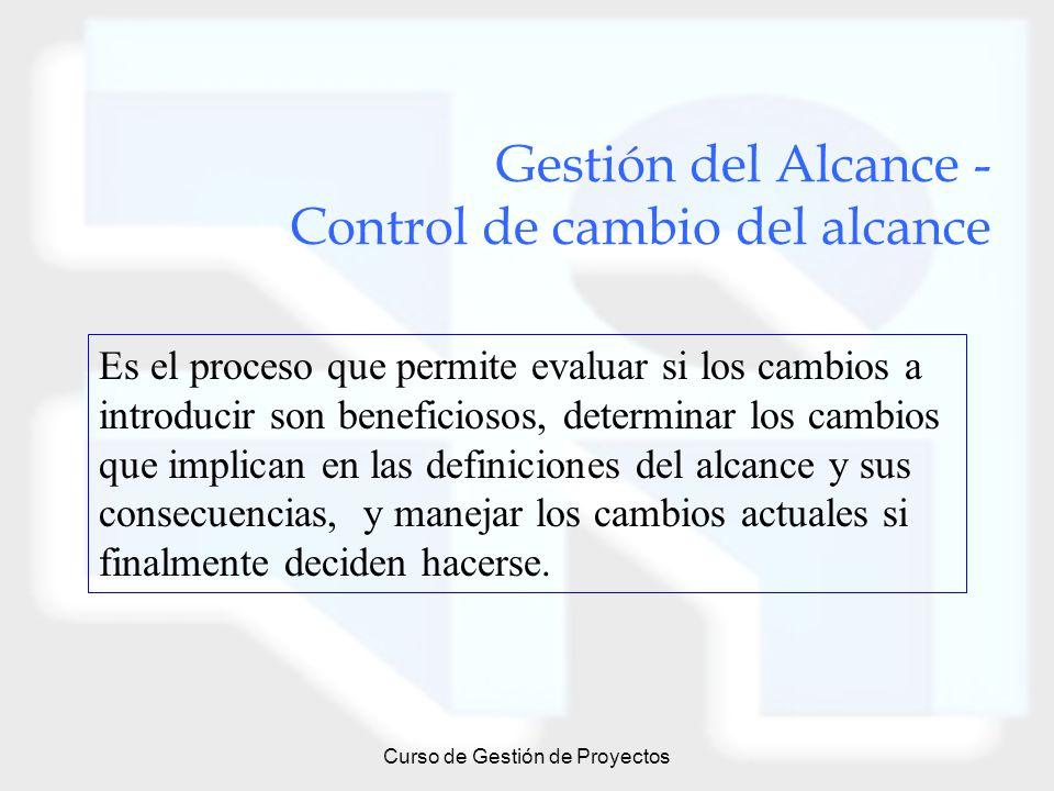Curso de Gestión de Proyectos Gestión del Alcance - Control de cambio del alcance Es el proceso que permite evaluar si los cambios a introducir son be