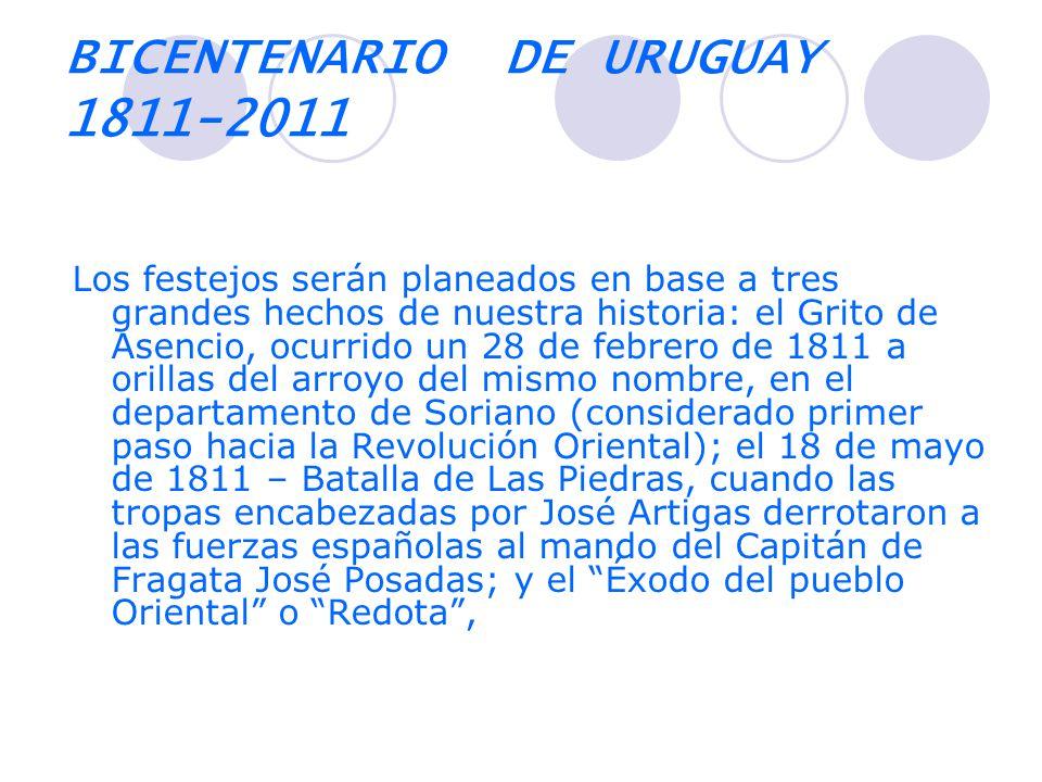 BICENTENARIO DE URUGUAY 1811-2011 Los festejos serán planeados en base a tres grandes hechos de nuestra historia: el Grito de Asencio, ocurrido un 28 de febrero de 1811 a orillas del arroyo del mismo nombre, en el departamento de Soriano (considerado primer paso hacia la Revolución Oriental); el 18 de mayo de 1811 – Batalla de Las Piedras, cuando las tropas encabezadas por José Artigas derrotaron a las fuerzas españolas al mando del Capitán de Fragata José Posadas; y el Éxodo del pueblo Oriental o Redota,