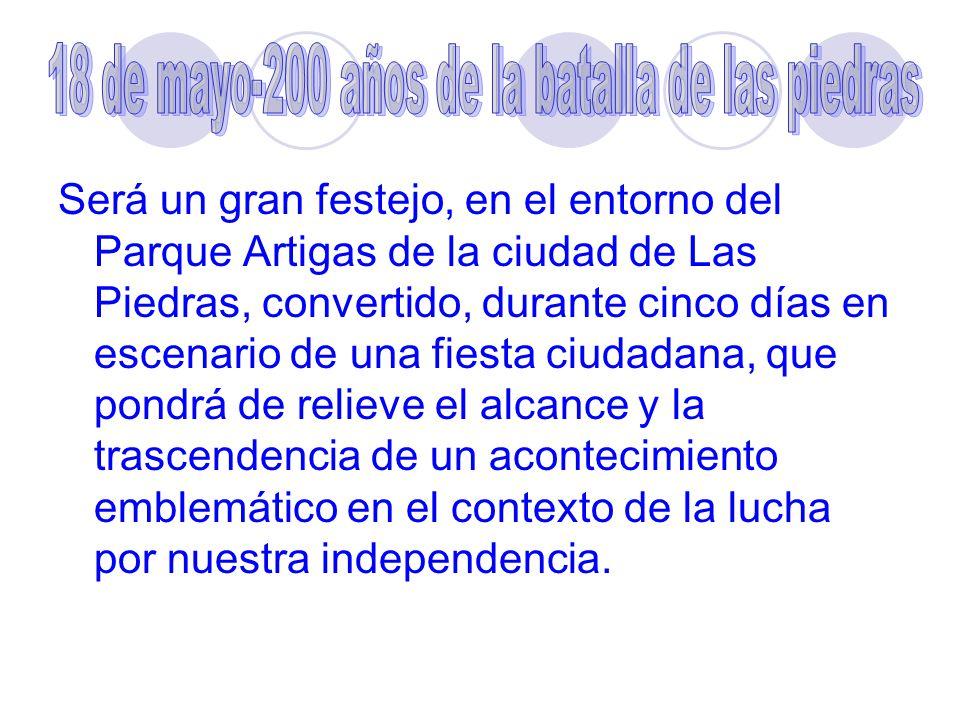 Será un gran festejo, en el entorno del Parque Artigas de la ciudad de Las Piedras, convertido, durante cinco días en escenario de una fiesta ciudadana, que pondrá de relieve el alcance y la trascendencia de un acontecimiento emblemático en el contexto de la lucha por nuestra independencia.