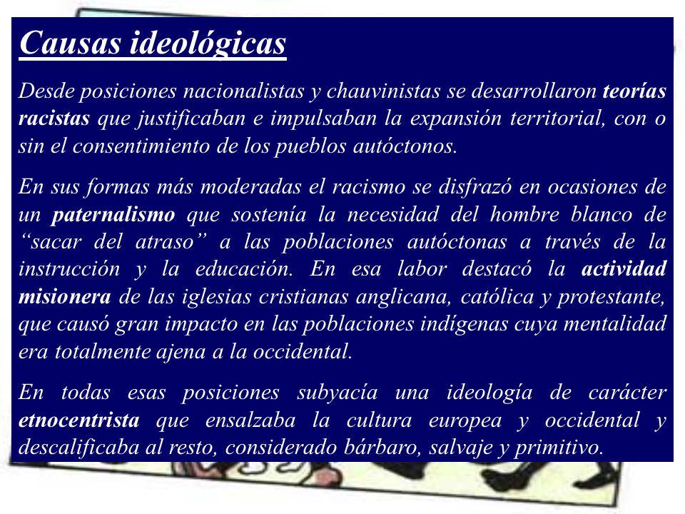 Causas ideológicas Desde posiciones nacionalistas y chauvinistas se desarrollaron teorías racistas que justificaban e impulsaban la expansión territorial, con o sin el consentimiento de los pueblos autóctonos.