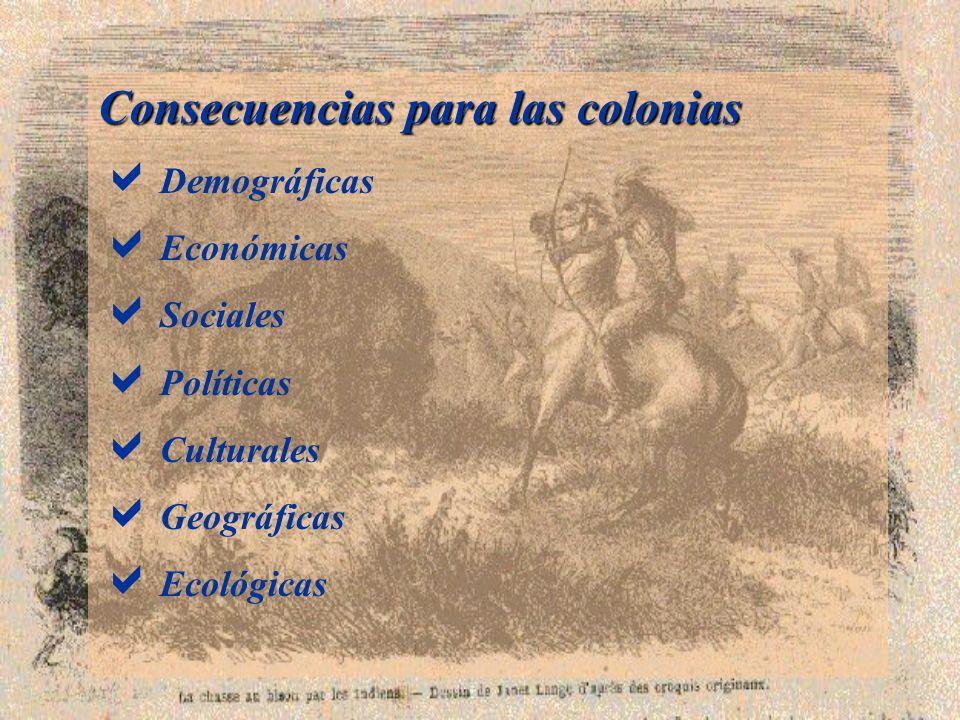 Consecuencias para las colonias Demográficas Económicas Sociales Políticas Culturales Geográficas Ecológicas
