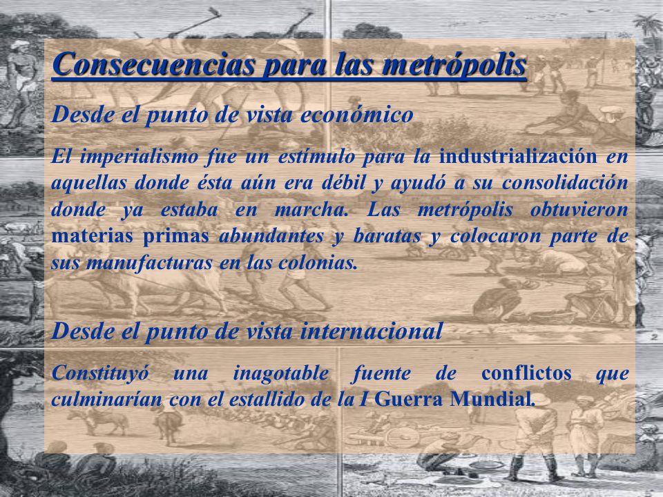 Consecuencias para las metrópolis Desde el punto de vista económico El imperialismo fue un estímulo para la industrialización en aquellas donde ésta aún era débil y ayudó a su consolidación donde ya estaba en marcha.