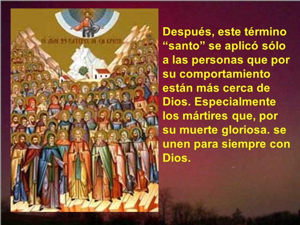 Después, este término santo se aplicó sólo a las personas que por su comportamiento están más cerca de Dios.