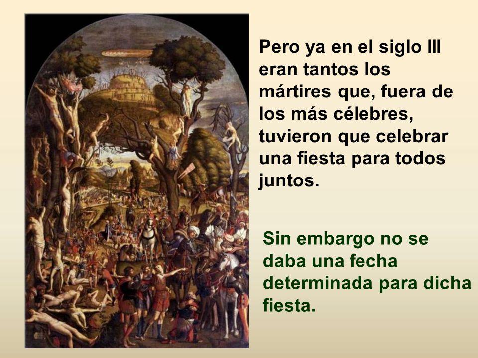 Pero ya en el siglo III eran tantos los mártires que, fuera de los más célebres, tuvieron que celebrar una fiesta para todos juntos.