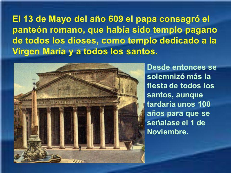 El 13 de Mayo del año 609 el papa consagró el panteón romano, que había sido templo pagano de todos los dioses, como templo dedicado a la Virgen María y a todos los santos.