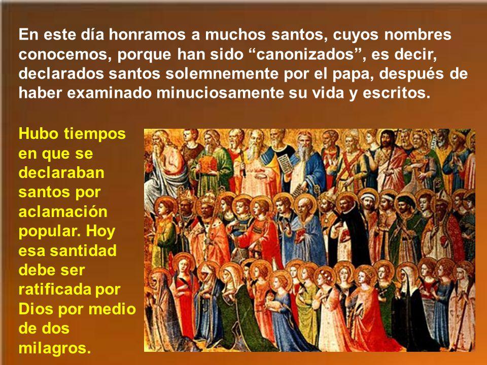 En este día honramos a muchos santos, cuyos nombres conocemos, porque han sido canonizados, es decir, declarados santos solemnemente por el papa, después de haber examinado minuciosamente su vida y escritos.