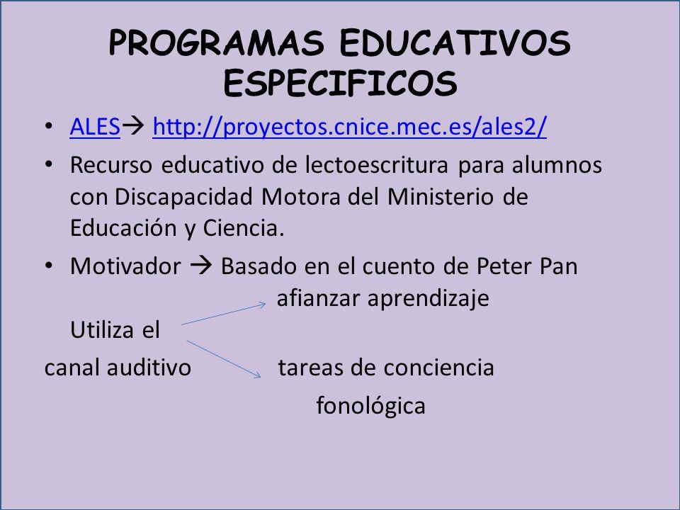PROGRAMAS EDUCATIVOS ESPECIFICOS ALES http://proyectos.cnice.mec.es/ales2/ ALEShttp://proyectos.cnice.mec.es/ales2/ Recurso educativo de lectoescritura para alumnos con Discapacidad Motora del Ministerio de Educación y Ciencia.