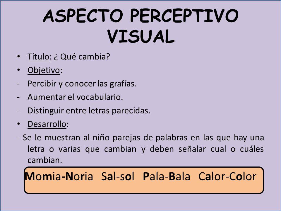 ASPECTO PERCEPTIVO VISUAL Título: ¿ Qué cambia.Objetivo: -Percibir y conocer las grafías.