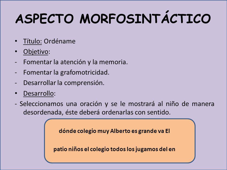 ASPECTO MORFOSINTÁCTICO Título: Ordéname Objetivo: -Fomentar la atención y la memoria.