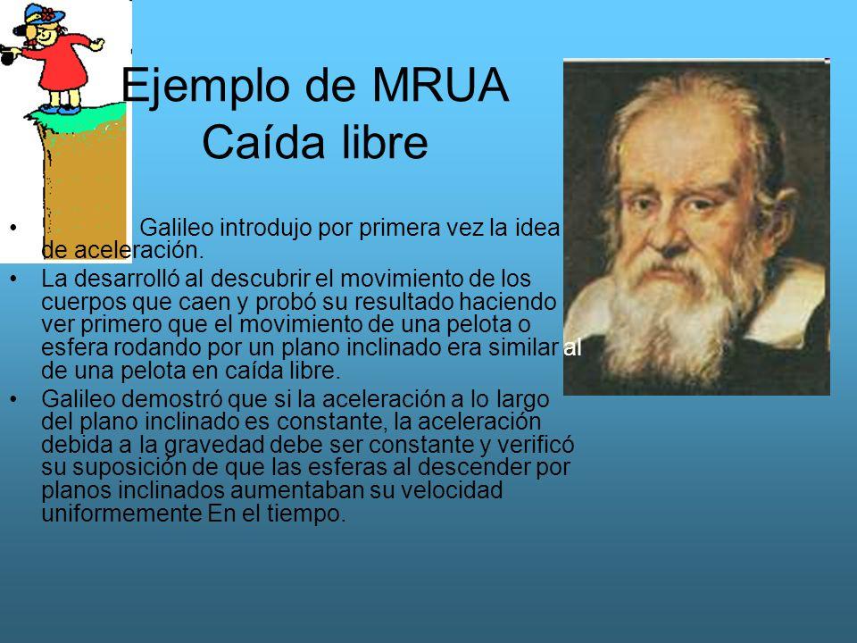 Ejemplo de MRUA Caída libre Galileo introdujo por primera vez la idea de aceleración. La desarrolló al descubrir el movimiento de los cuerpos que caen
