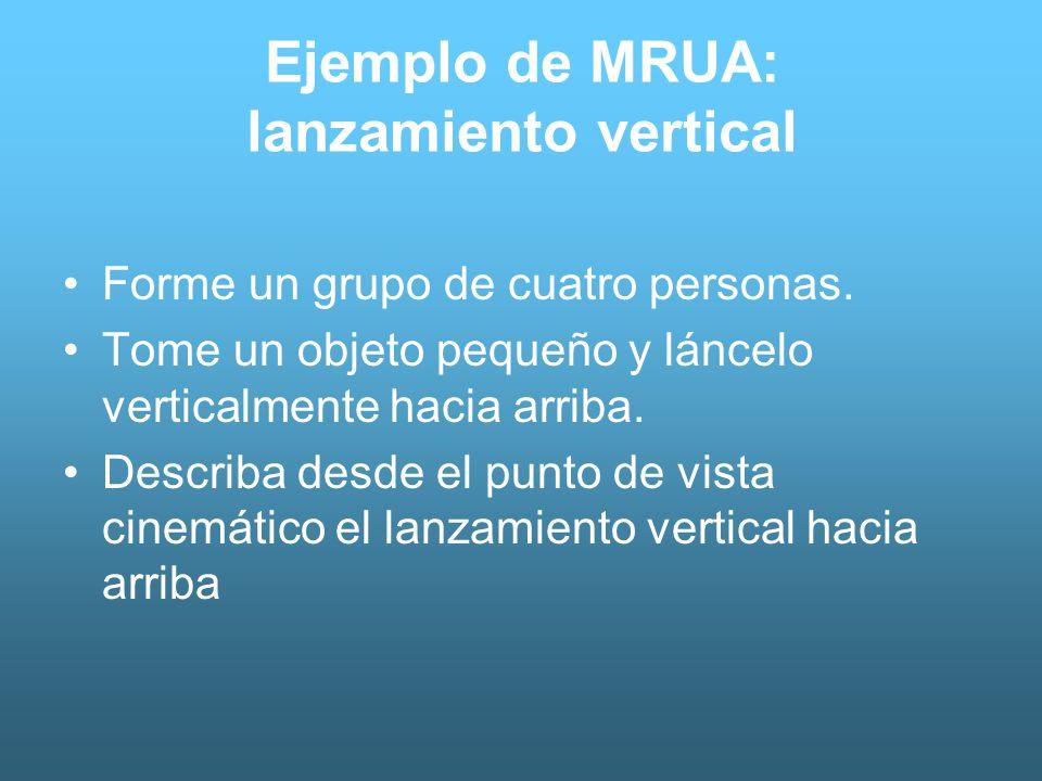 Ejemplo de MRUA: lanzamiento vertical Forme un grupo de cuatro personas. Tome un objeto pequeño y láncelo verticalmente hacia arriba. Describa desde e