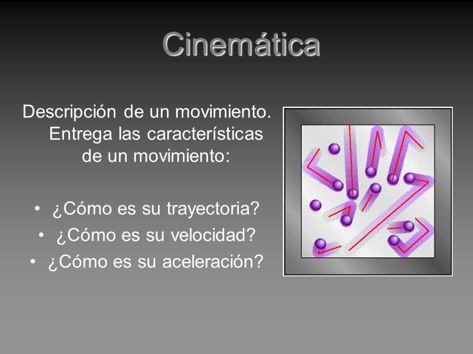 Cinemática Descripción de un movimiento. Entrega las características de un movimiento: ¿Cómo es su trayectoria? ¿Cómo es su velocidad? ¿Cómo es su ace
